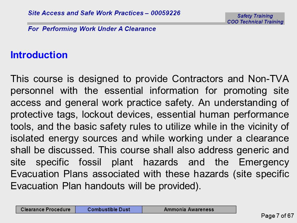 Safety Training COO Technical Training Ammonia Awareness Combustible Dust Clearance Procedure Site Access and Safe Work Practices – 00059226 For Performing Work Under A Clearance Page 7 of 67 Introduction This course is designed to provide Contractors and Non-TVA personnel with the essential information for promoting site access and general work practice safety.