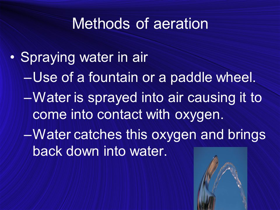 Methods of aeration Spraying water in air –Use of a fountain or a paddle wheel.