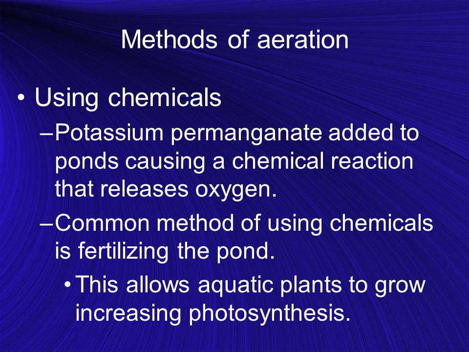 Methods of aeration Using chemicals –Potassium permanganate added to ponds causing a chemical reaction that releases oxygen.