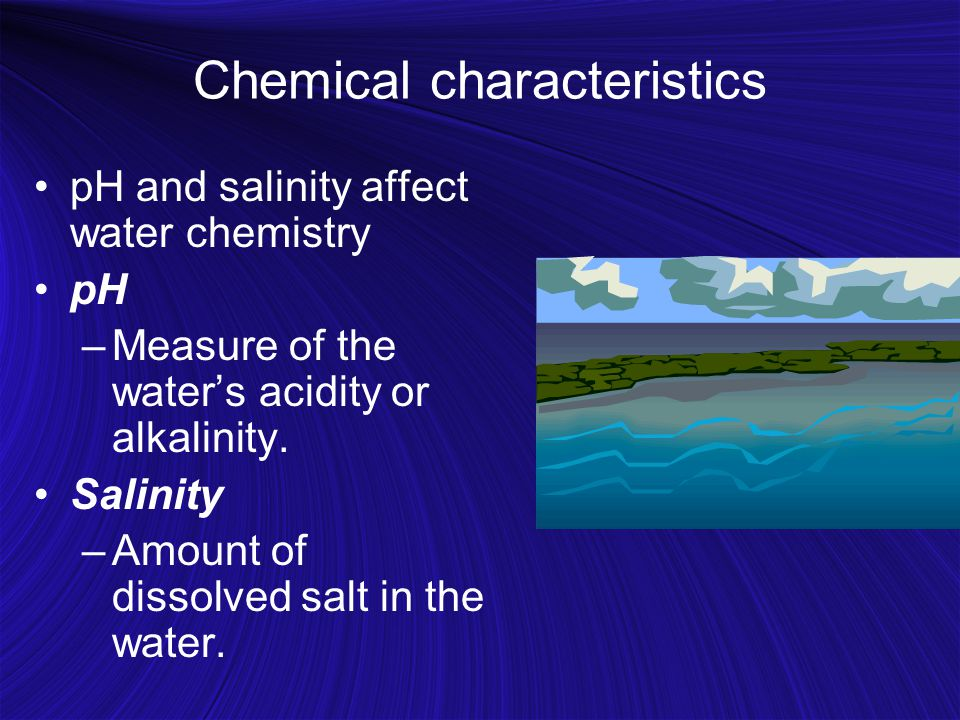 Chemical characteristics pH and salinity affect water chemistry pH –Measure of the water's acidity or alkalinity.