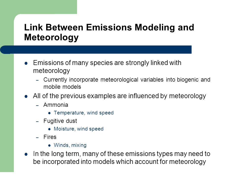Link Between Emissions Modeling and Meteorology Emissions of many species are strongly linked with meteorology – Currently incorporate meteorological variables into biogenic and mobile models All of the previous examples are influenced by meteorology – Ammonia Temperature, wind speed – Fugitive dust Moisture, wind speed – Fires Winds, mixing In the long term, many of these emissions types may need to be incorporated into models which account for meteorology