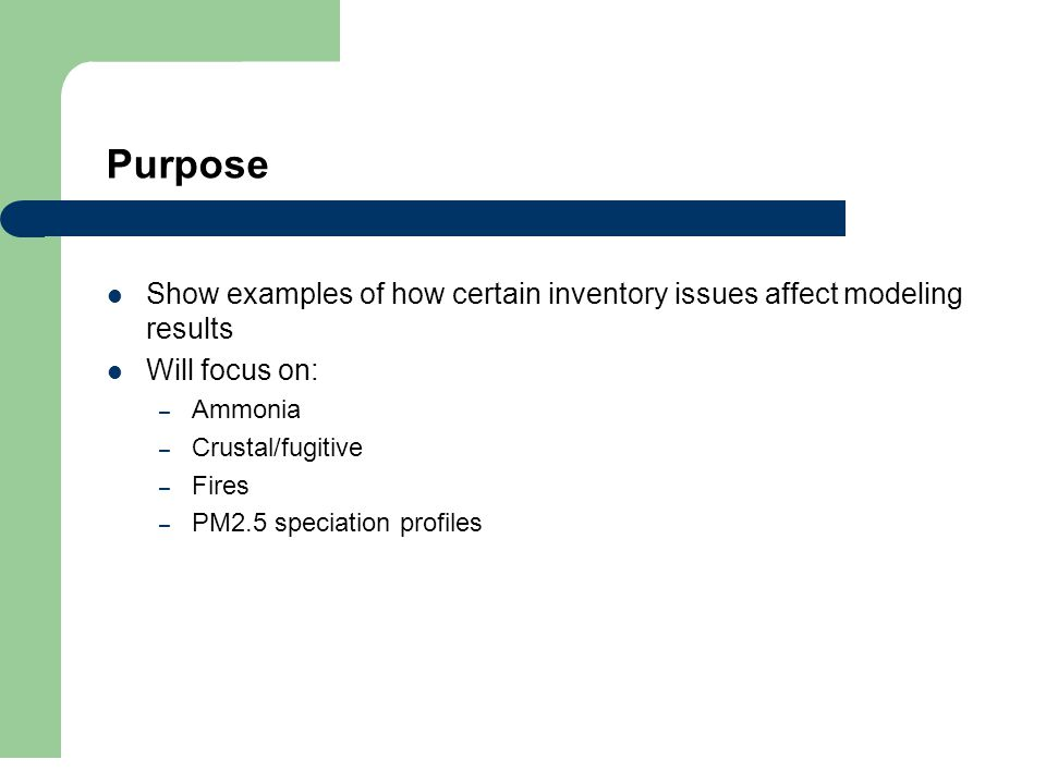 Purpose Show examples of how certain inventory issues affect modeling results Will focus on: – Ammonia – Crustal/fugitive – Fires – PM2.5 speciation profiles