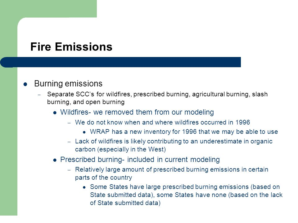 Fire Emissions Burning emissions – Separate SCC's for wildfires, prescribed burning, agricultural burning, slash burning, and open burning Wildfires- we removed them from our modeling – We do not know when and where wildfires occurred in 1996 WRAP has a new inventory for 1996 that we may be able to use – Lack of wildfires is likely contributing to an underestimate in organic carbon (especially in the West) Prescribed burning- included in current modeling – Relatively large amount of prescribed burning emissions in certain parts of the country Some States have large prescribed burning emissions (based on State submitted data), some States have none (based on the lack of State submitted data)