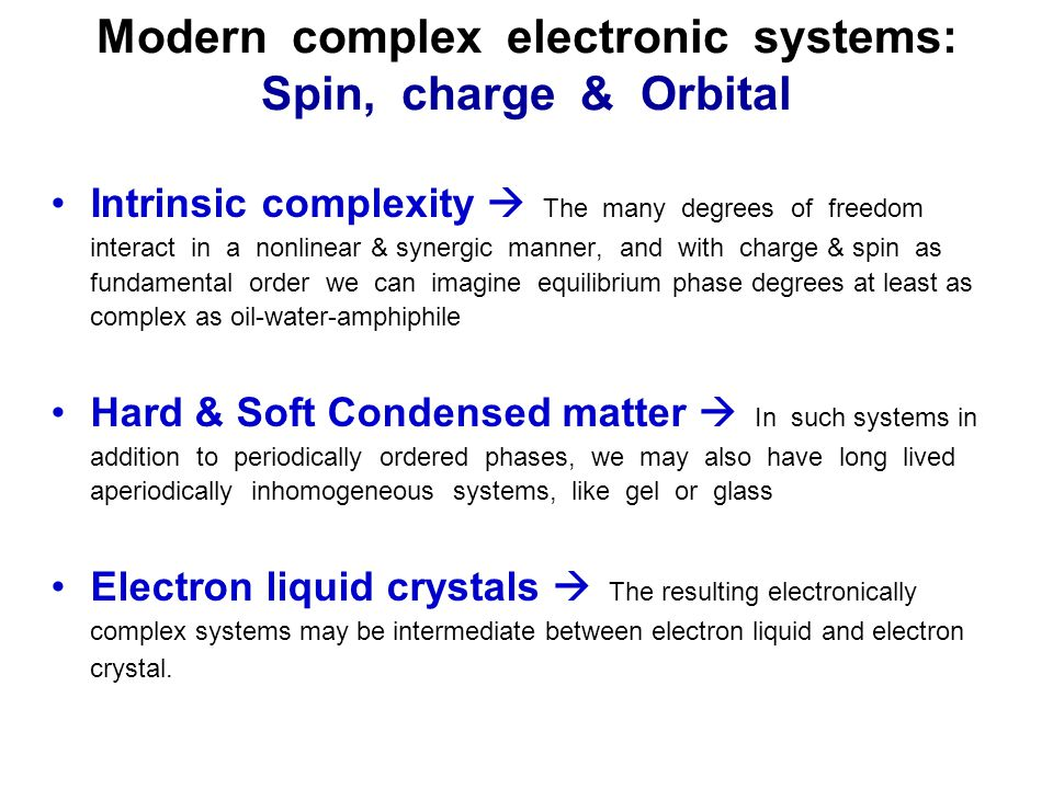 Modern complex electronic systems: Spin, charge & Orbital Intrinsic complexity  The many degrees of freedom interact in a nonlinear & synergic manner, and with charge & spin as fundamental order we can imagine equilibrium phase degrees at least as complex as oil-water-amphiphile Hard & Soft Condensed matter  In such systems in addition to periodically ordered phases, we may also have long lived aperiodically inhomogeneous systems, like gel or glass Electron liquid crystals  The resulting electronically complex systems may be intermediate between electron liquid and electron crystal.