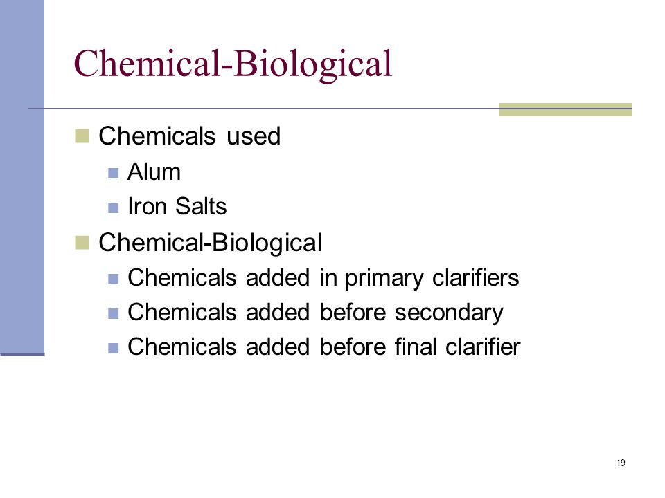 19 Chemical-Biological Chemicals used Alum Iron Salts Chemical-Biological Chemicals added in primary clarifiers Chemicals added before secondary Chemicals added before final clarifier