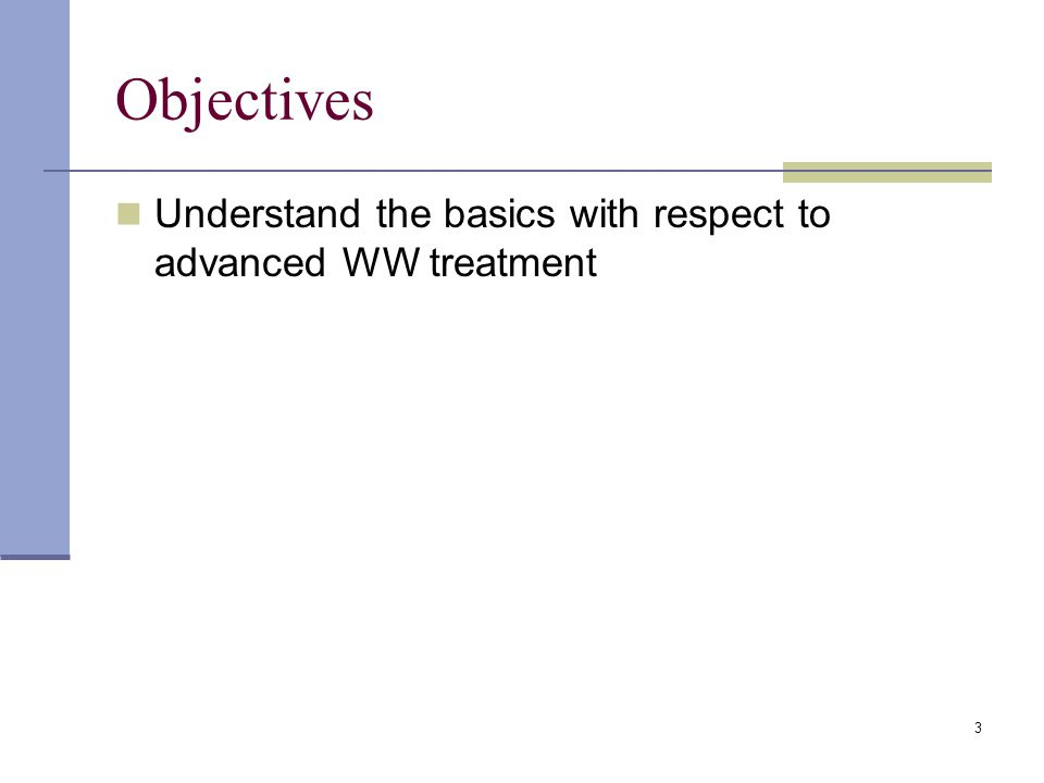 3 Objectives Understand the basics with respect to advanced WW treatment
