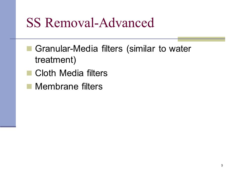 9 SS Removal-Advanced Granular-Media filters (similar to water treatment) Cloth Media filters Membrane filters