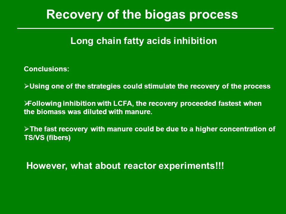 Recovery of the biogas process Long chain fatty acids inhibition Conclusions:  Using one of the strategies could stimulate the recovery of the process  Following inhibition with LCFA, the recovery proceeded fastest when the biomass was diluted with manure.