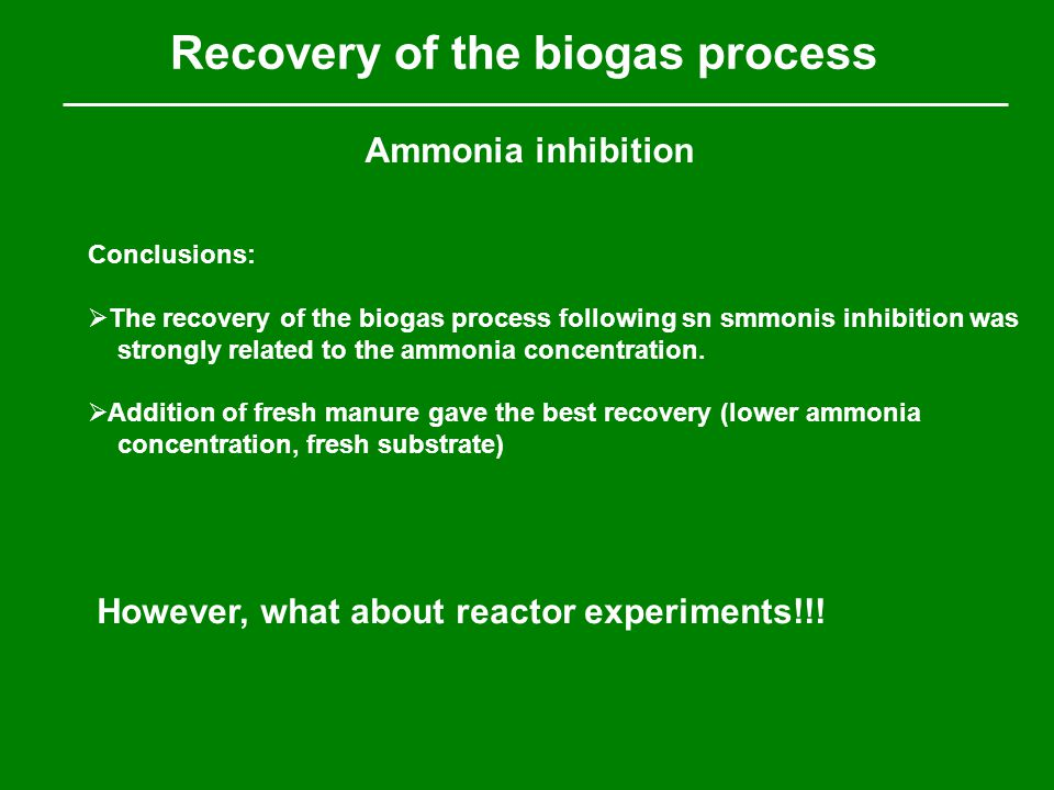 Recovery of the biogas process Ammonia inhibition Conclusions:  The recovery of the biogas process following sn smmonis inhibition was strongly related to the ammonia concentration.