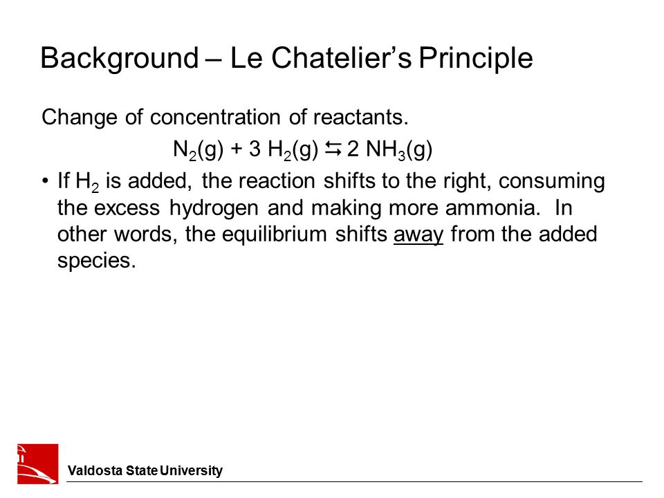 Background – Le Chatelier's Principle Change of concentration of reactants. N 2 (g) + 3 H 2 (g)  2 NH 3 (g) If H 2 is added, the reaction shifts to t