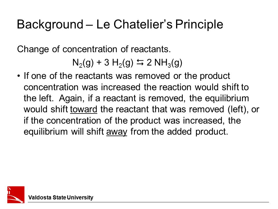 Background – Le Chatelier's Principle Change of concentration of reactants. N 2 (g) + 3 H 2 (g)  2 NH 3 (g) If one of the reactants was removed or th