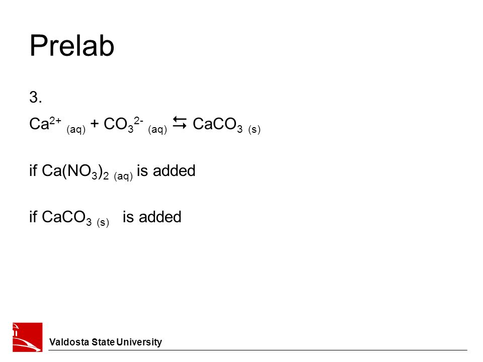 Prelab 3. Ca 2+ (aq) + CO 3 2- (aq)  CaCO 3 (s) if Ca(NO 3 ) 2 (aq) is added if CaCO 3 (s) is added