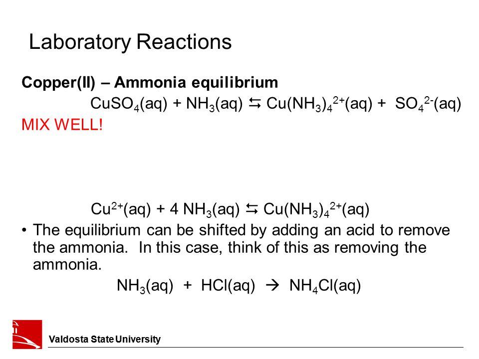 Valdosta State University Laboratory Reactions Copper(II) – Ammonia equilibrium CuSO 4 (aq) + NH 3 (aq)  Cu(NH 3 ) 4 2+ (aq) + SO 4 2- (aq) MIX WELL.