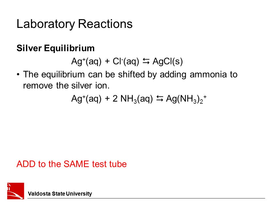 Laboratory Reactions Silver Equilibrium Ag + (aq) + Cl - (aq)  AgCl(s) The equilibrium can be shifted by adding ammonia to remove the silver ion. Ag