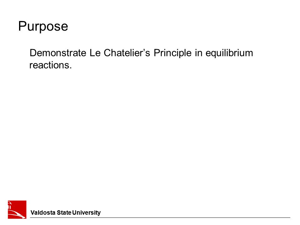 Valdosta State University Purpose Demonstrate Le Chatelier's Principle in equilibrium reactions. Valdosta State University