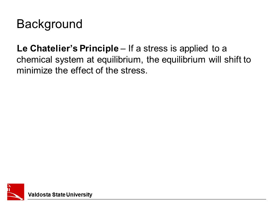 Background Le Chatelier's Principle – If a stress is applied to a chemical system at equilibrium, the equilibrium will shift to minimize the effect of