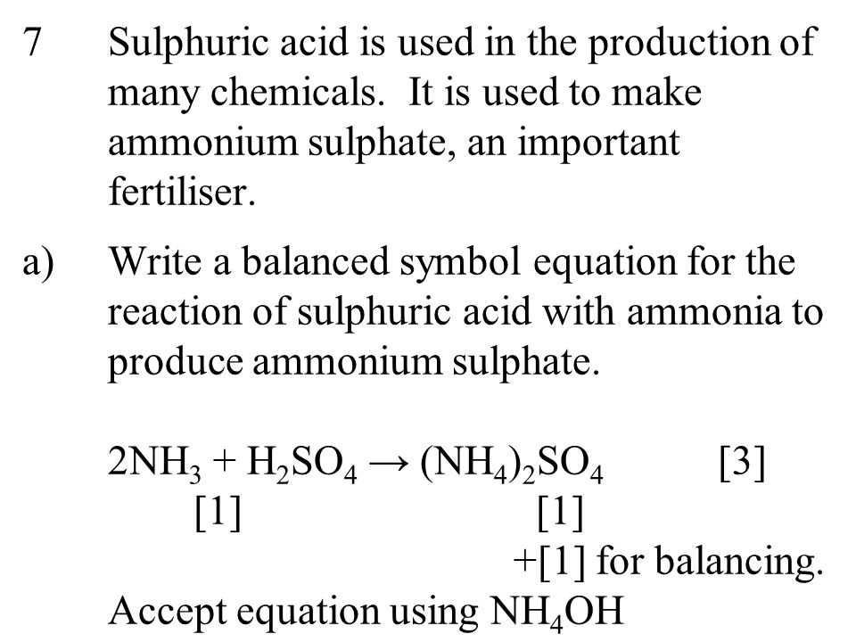 7Sulphuric acid is used in the production of many chemicals. It is used to make ammonium sulphate, an important fertiliser. a)Write a balanced symbol