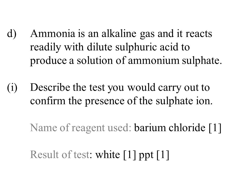 d)Ammonia is an alkaline gas and it reacts readily with dilute sulphuric acid to produce a solution of ammonium sulphate. (i)Describe the test you wou