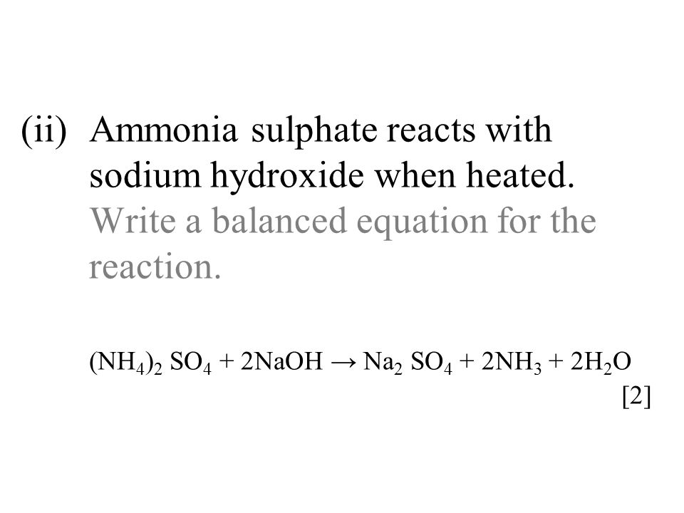 (ii)Ammonia sulphate reacts with sodium hydroxide when heated. Write a balanced equation for the reaction. (NH 4 ) 2 SO 4 + 2NaOH → Na 2 SO 4 + 2NH 3
