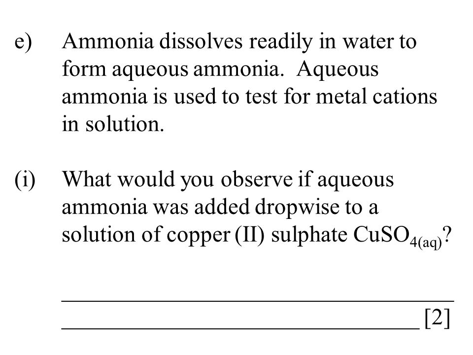 e)Ammonia dissolves readily in water to form aqueous ammonia. Aqueous ammonia is used to test for metal cations in solution. (i)What would you observe