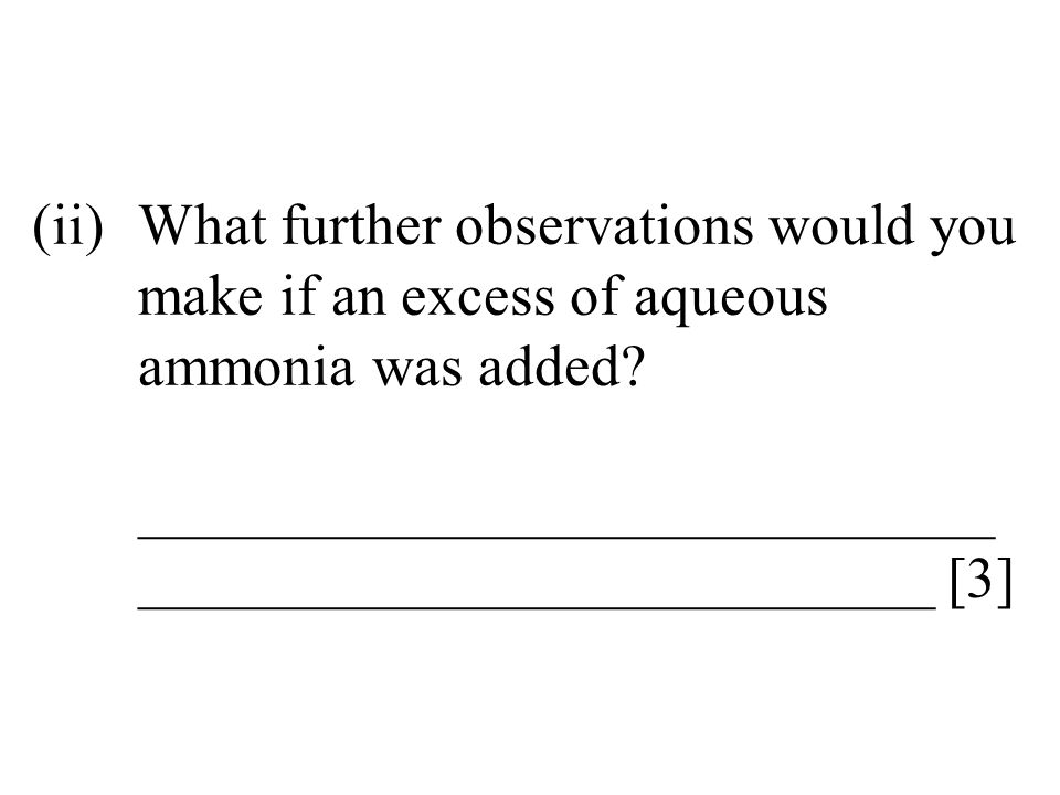(ii)What further observations would you make if an excess of aqueous ammonia was added? _____________________________ ___________________________ [3]