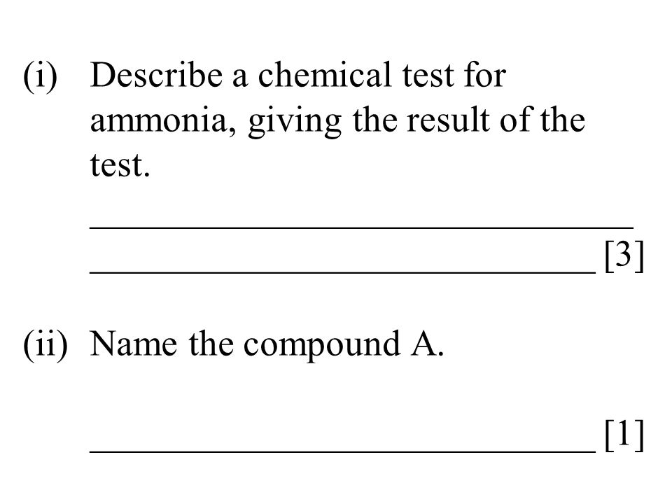 (i)Describe a chemical test for ammonia, giving the result of the test. _____________________________ ___________________________ [3] (ii)Name the com