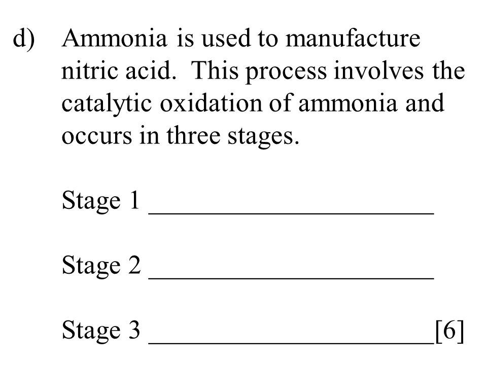 d)Ammonia is used to manufacture nitric acid. This process involves the catalytic oxidation of ammonia and occurs in three stages. Stage 1 ___________
