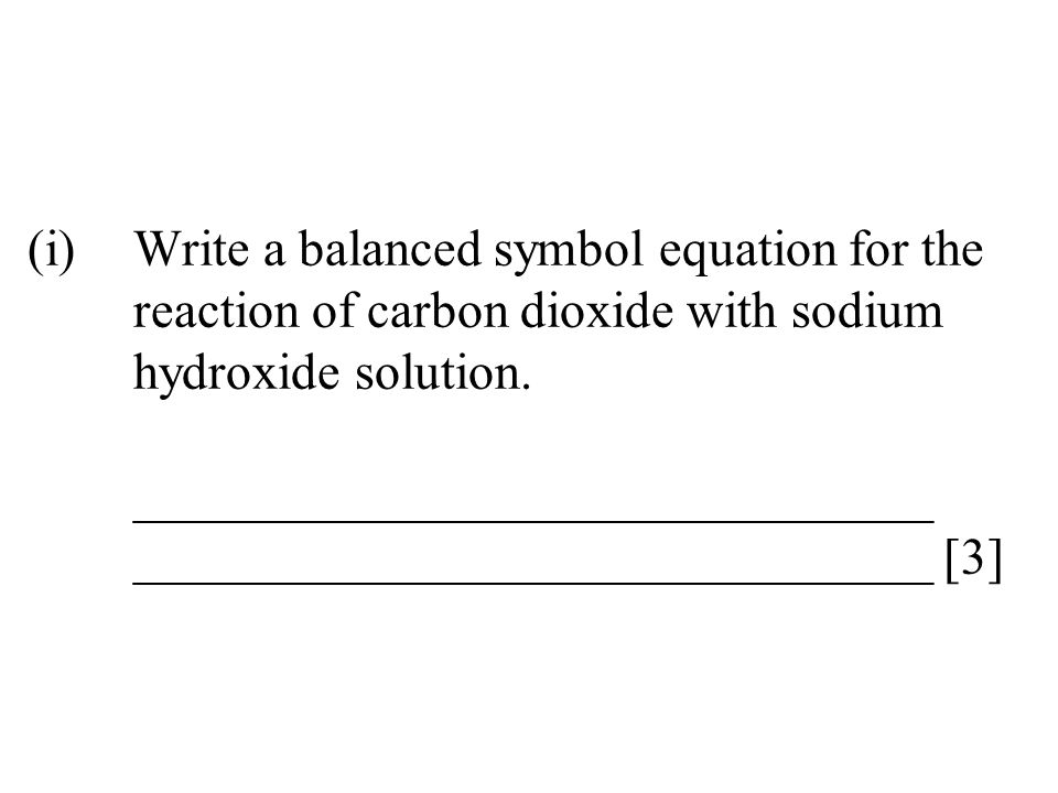 (i)Write a balanced symbol equation for the reaction of carbon dioxide with sodium hydroxide solution. _______________________________ _______________