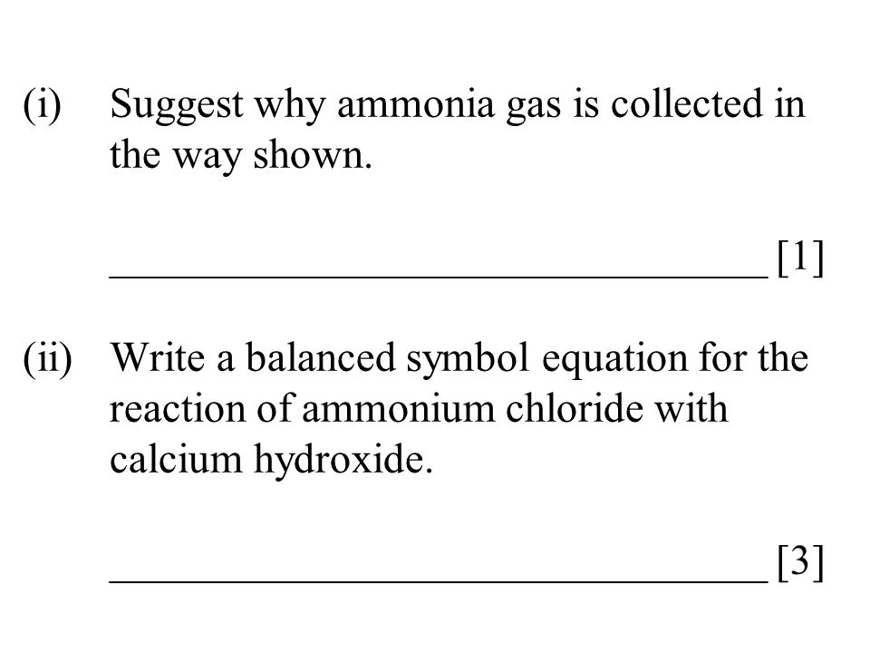 (i)Suggest why ammonia gas is collected in the way shown. _______________________________ [1] (ii)Write a balanced symbol equation for the reaction of