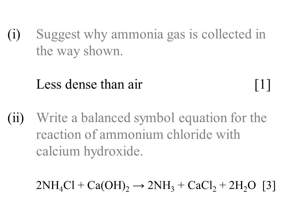 (i)Suggest why ammonia gas is collected in the way shown. Less dense than air [1] (ii)Write a balanced symbol equation for the reaction of ammonium ch