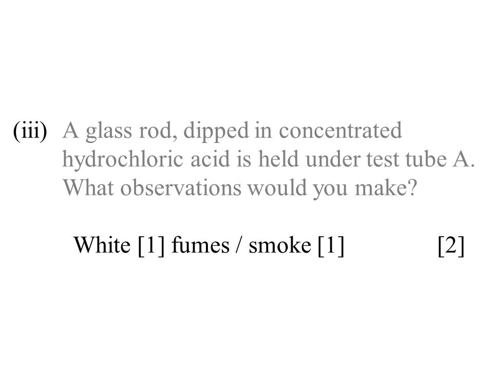 (iii)A glass rod, dipped in concentrated hydrochloric acid is held under test tube A. What observations would you make? White [1] fumes / smoke [1] [2