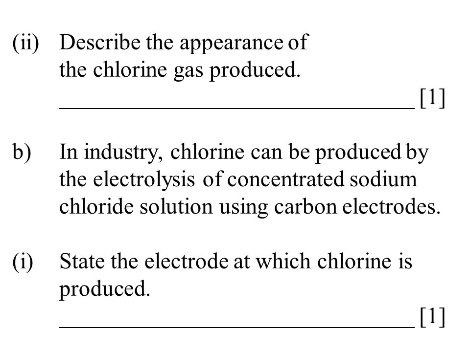 (ii)Describe the appearance of the chlorine gas produced. _______________________________ [1] b)In industry, chlorine can be produced by the electroly