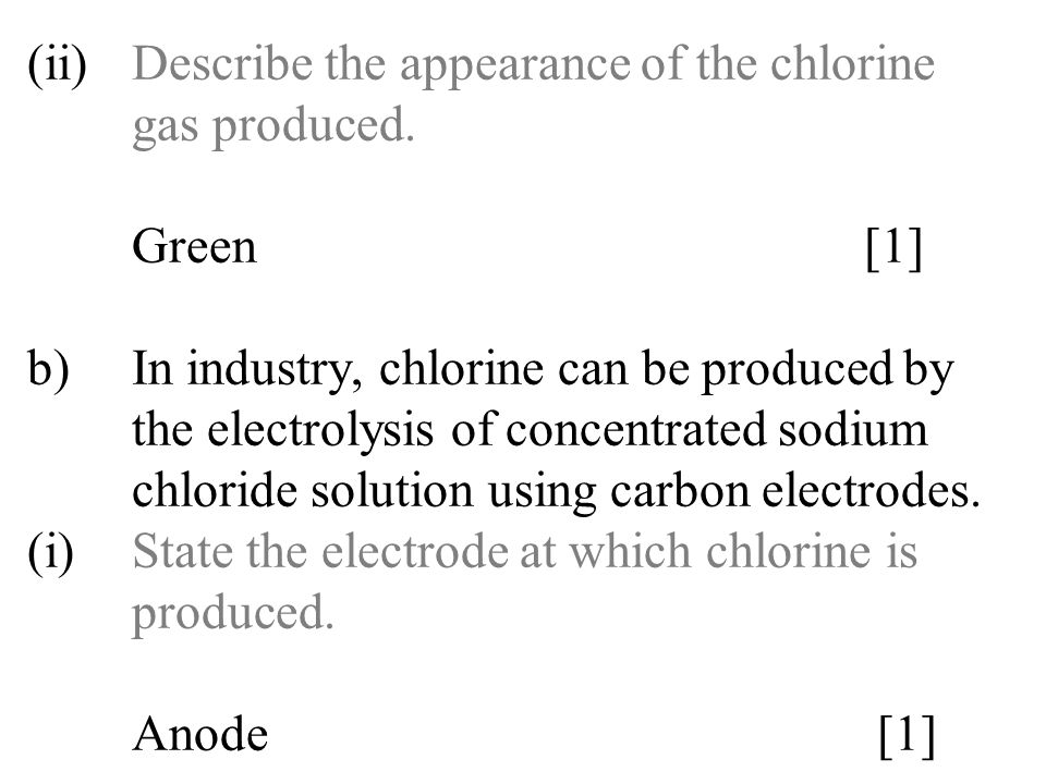 (ii)Describe the appearance of the chlorine gas produced. Green[1] b)In industry, chlorine can be produced by the electrolysis of concentrated sodium