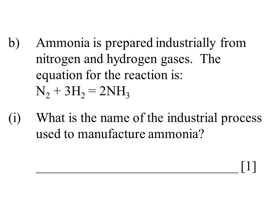 b)Ammonia is prepared industrially from nitrogen and hydrogen gases.