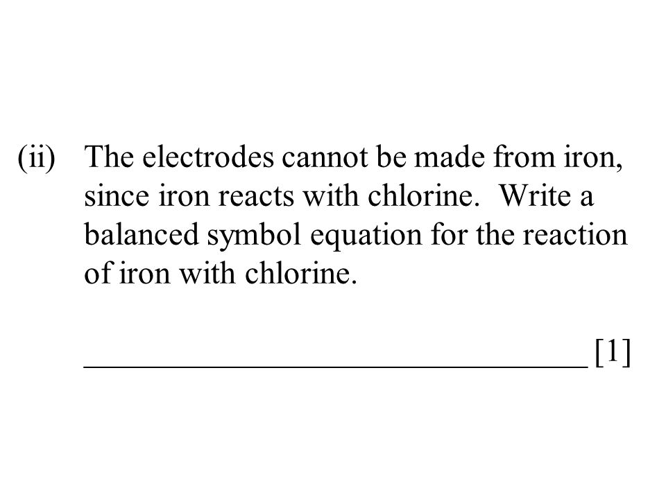 (ii)The electrodes cannot be made from iron, since iron reacts with chlorine. Write a balanced symbol equation for the reaction of iron with chlorine.