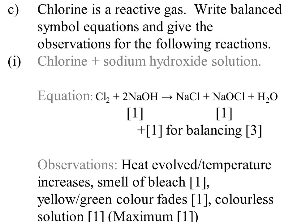 c)Chlorine is a reactive gas. Write balanced symbol equations and give the observations for the following reactions. (i)Chlorine + sodium hydroxide so
