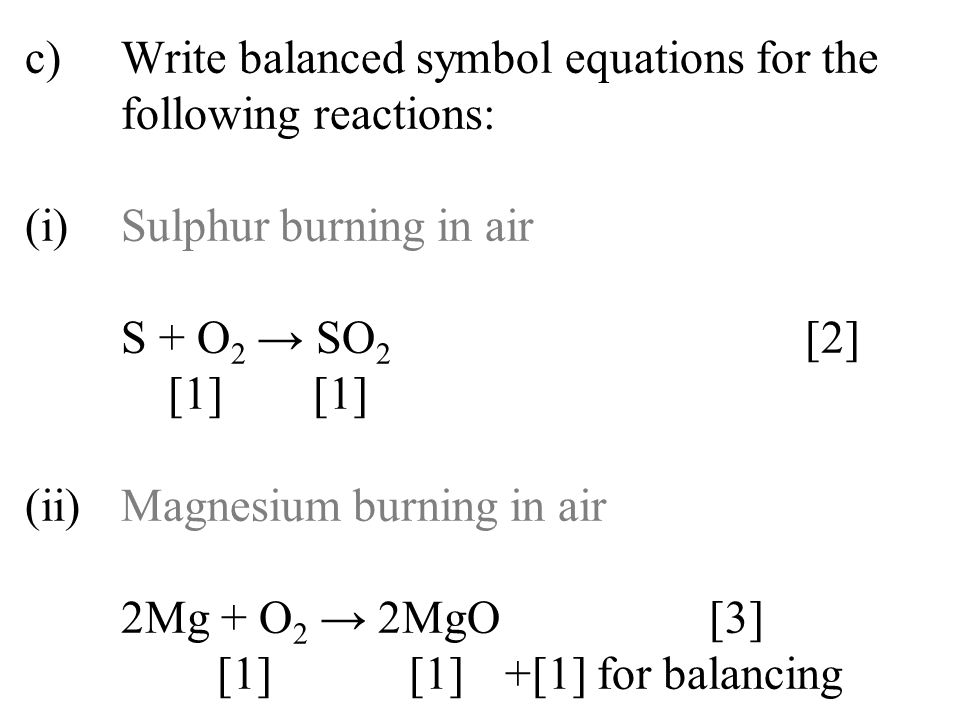 c)Write balanced symbol equations for the following reactions: (i)Sulphur burning in air S + O 2 → SO 2 [2] [1][1] (ii)Magnesium burning in air 2Mg +