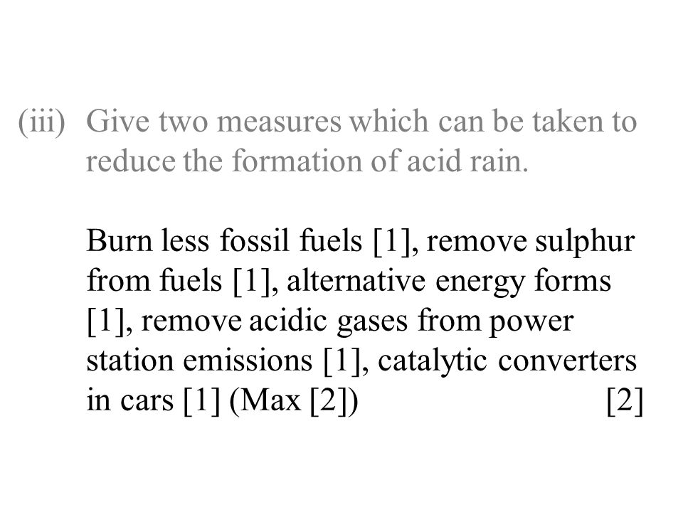 (iii)Give two measures which can be taken to reduce the formation of acid rain. Burn less fossil fuels [1], remove sulphur from fuels [1], alternative