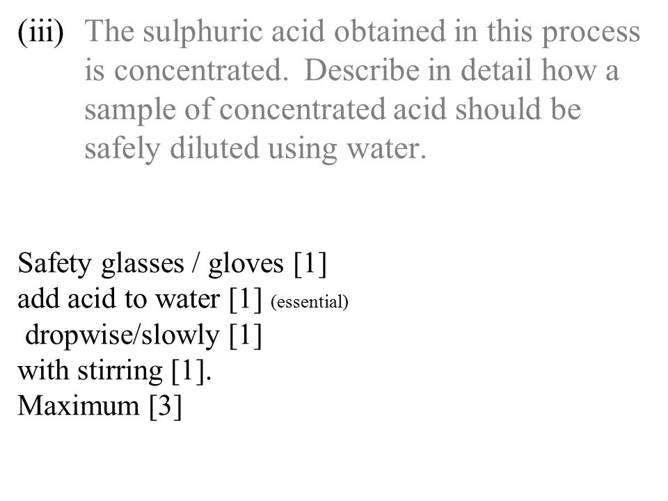 (iii)The sulphuric acid obtained in this process is concentrated. Describe in detail how a sample of concentrated acid should be safely diluted using