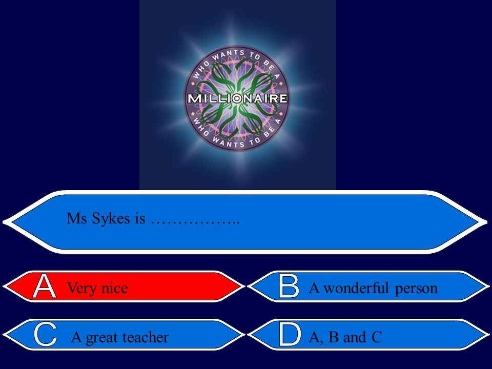 A, B and C Ms Sykes is …………….. Very niceA wonderful person A great teacher