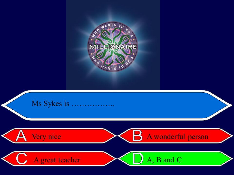 Ms Sykes is …………….. Very niceA wonderful person A great teacherA, B and C
