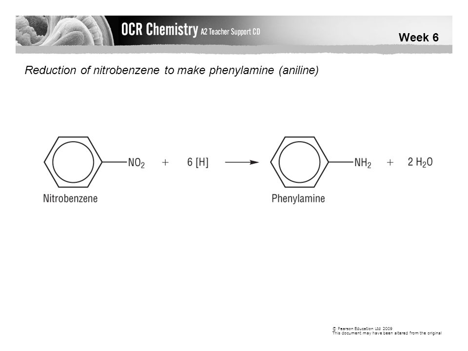 Week 6 © Pearson Education Ltd 2009 This document may have been altered from the original Reduction of nitrobenzene to make phenylamine (aniline)