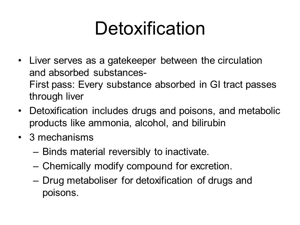 Detoxification Liver serves as a gatekeeper between the circulation and absorbed substances- First pass: Every substance absorbed in GI tract passes through liver Detoxification includes drugs and poisons, and metabolic products like ammonia, alcohol, and bilirubin 3 mechanisms –Binds material reversibly to inactivate.