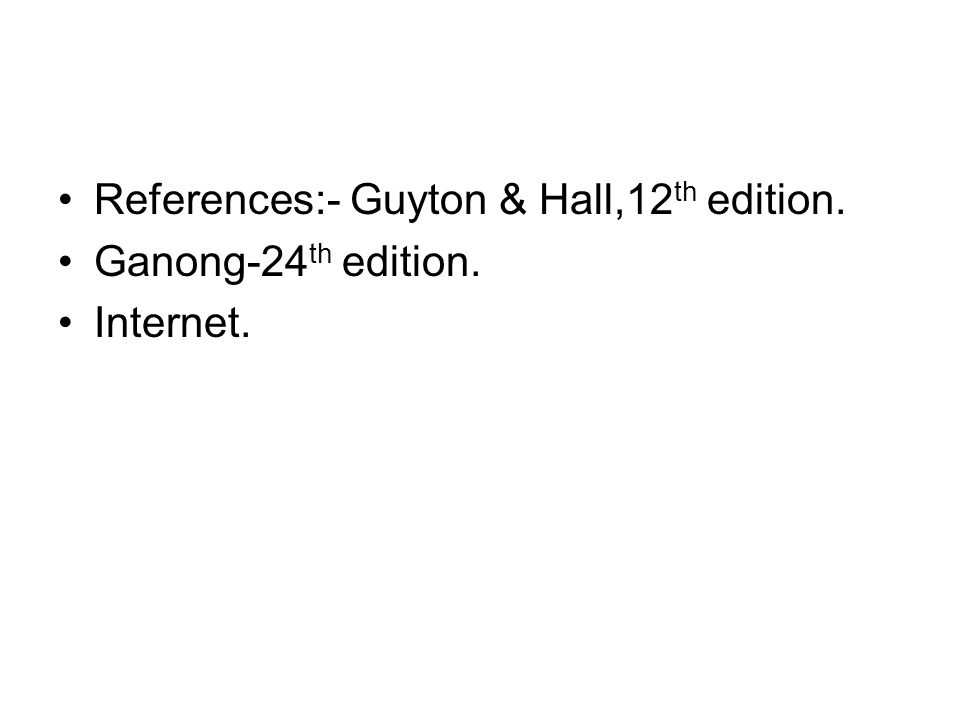 References:- Guyton & Hall,12 th edition. Ganong-24 th edition. Internet.