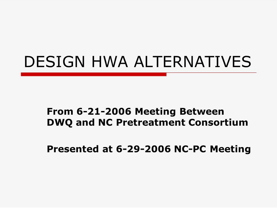 DESIGN HWA ALTERNATIVES From 6-21-2006 Meeting Between DWQ and NC Pretreatment Consortium Presented at 6-29-2006 NC-PC Meeting
