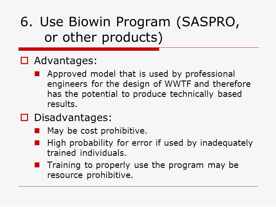 6.Use Biowin Program (SASPRO, or other products)  Advantages: Approved model that is used by professional engineers for the design of WWTF and therefore has the potential to produce technically based results.