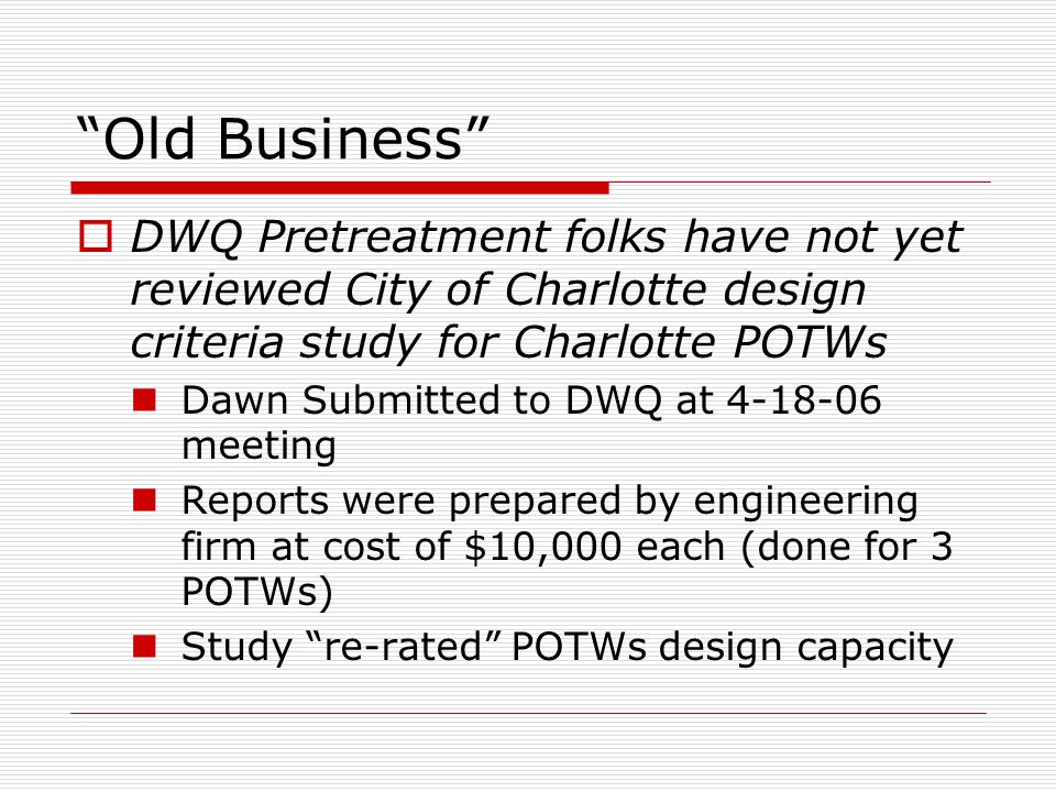 Old Business  DWQ Pretreatment folks have not yet reviewed City of Charlotte design criteria study for Charlotte POTWs Dawn Submitted to DWQ at 4-18-06 meeting Reports were prepared by engineering firm at cost of $10,000 each (done for 3 POTWs) Study re-rated POTWs design capacity