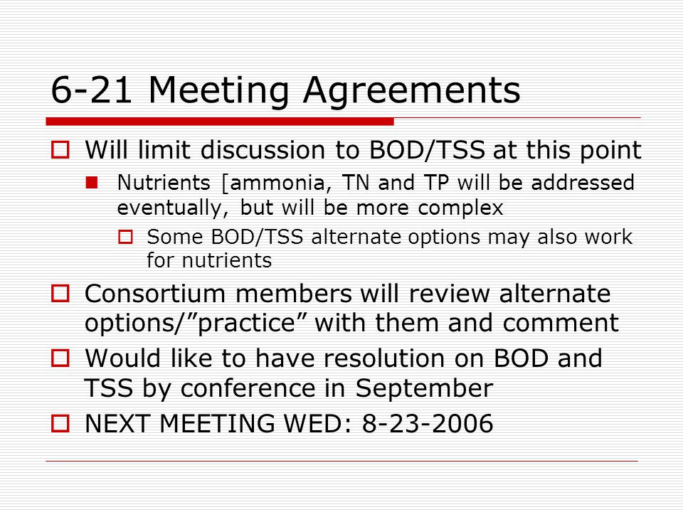 6-21 Meeting Agreements  Will limit discussion to BOD/TSS at this point Nutrients [ammonia, TN and TP will be addressed eventually, but will be more complex  Some BOD/TSS alternate options may also work for nutrients  Consortium members will review alternate options/ practice with them and comment  Would like to have resolution on BOD and TSS by conference in September  NEXT MEETING WED: 8-23-2006