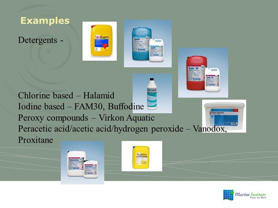 Examples Detergents - Chlorine based – Halamid Iodine based – FAM30, Buffodine Peroxy compounds – Virkon Aquatic Peracetic acid/acetic acid/hydrogen peroxide – Vanodox, Proxitane