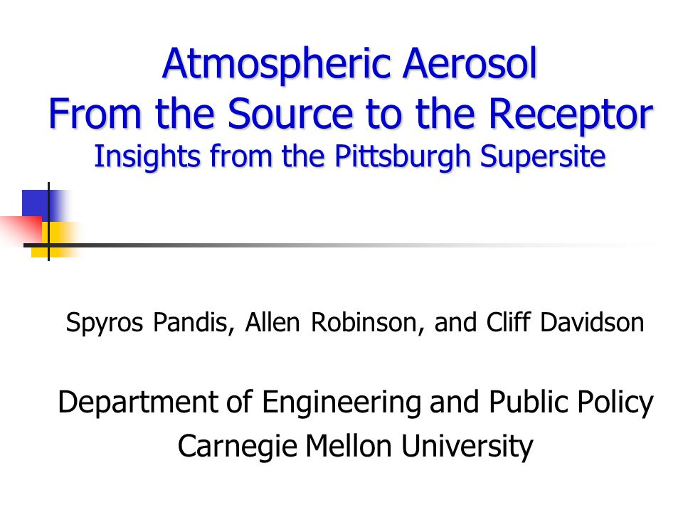 Atmospheric Aerosol From the Source to the Receptor Insights from the Pittsburgh Supersite Spyros Pandis, Allen Robinson, and Cliff Davidson Department of Engineering and Public Policy Carnegie Mellon University